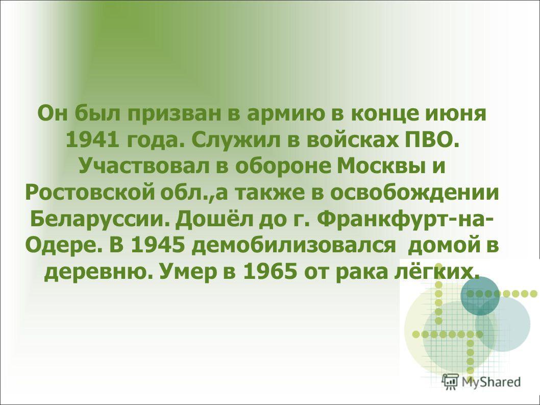 Он был призван в армию в конце июня 1941 года. Служил в войсках ПВО. Участвовал в обороне Москвы и Ростовской обл.,а также в освобождении Беларуссии. Дошёл до г. Франкфурт-на- Одере. В 1945 демобилизовался домой в деревню. Умер в 1965 от рака лёгких.