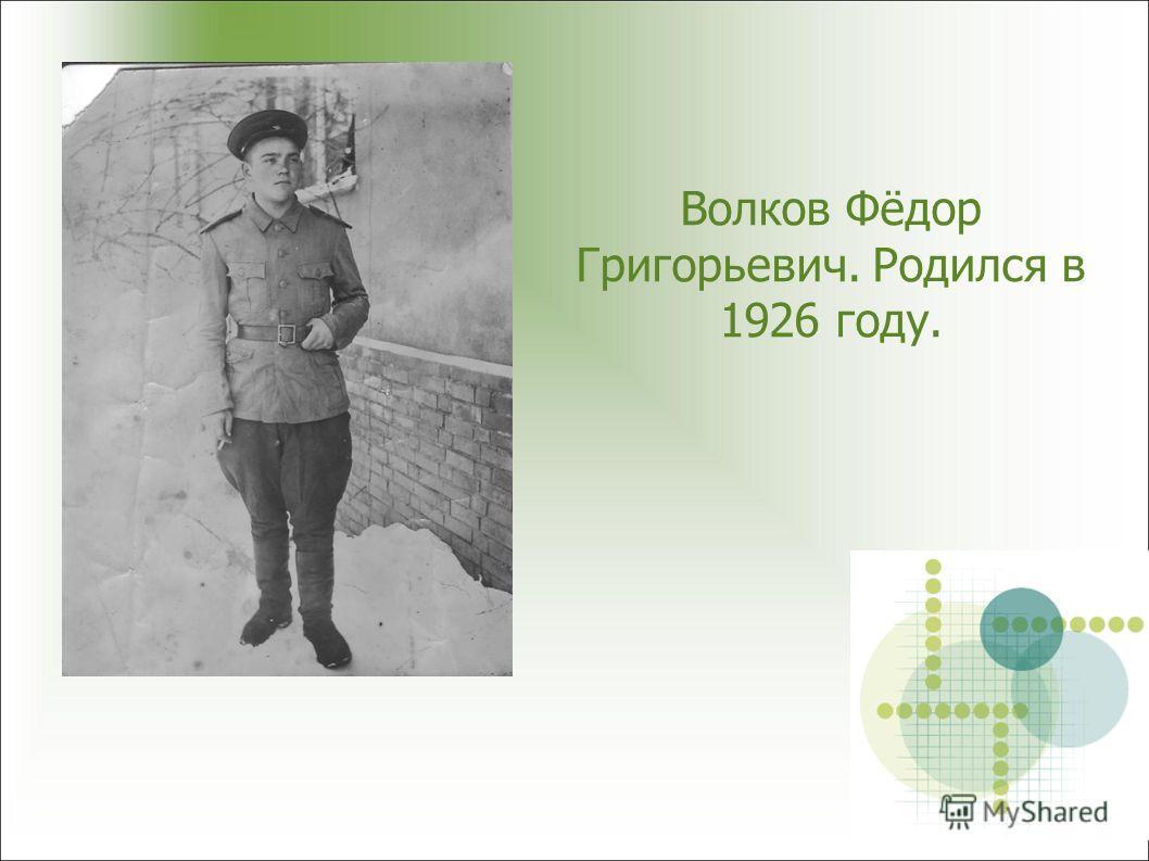Волков Фёдор Григорьевич. Родился в 1926 году.