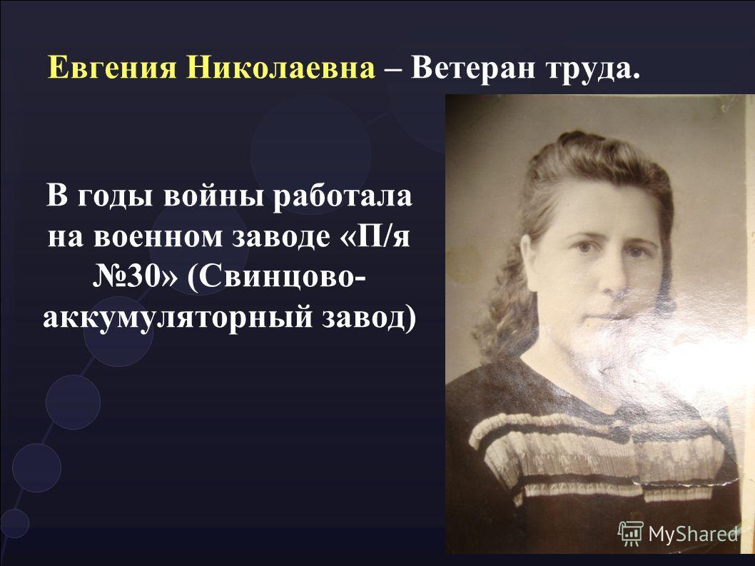 Евгения Николаевна – Ветеран труда. В годы войны работала на военном заводе «П/я 30» (Свинцово- аккумуляторный завод)