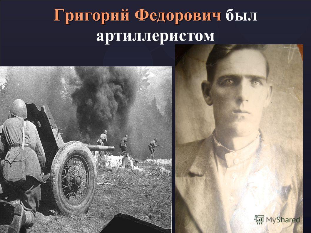 Григорий Федорович Григорий Федорович был артиллеристом