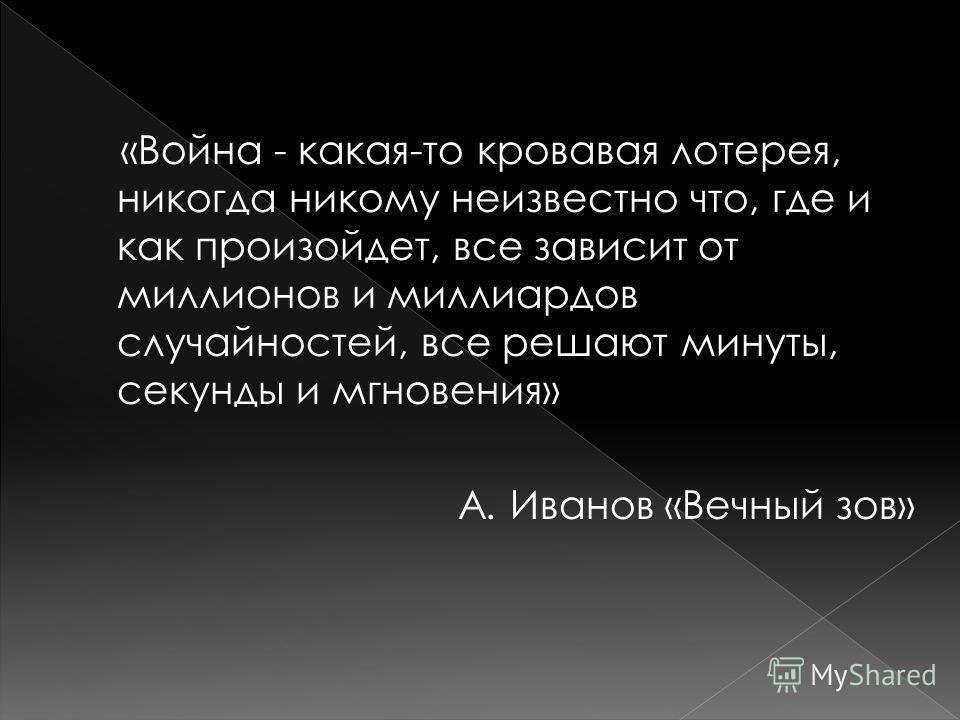 «Война - какая-то кровавая лотерея, никогда никому неизвестно что, где и как произойдет, все зависит от миллионов и миллиардов случайностей, все решают минуты, секунды и мгновения» А. Иванов «Вечный зов»