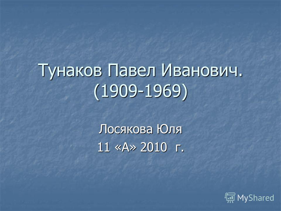 Тунаков Павел Иванович. (1909-1969) Лосякова Юля 11 «А» 2010 г.
