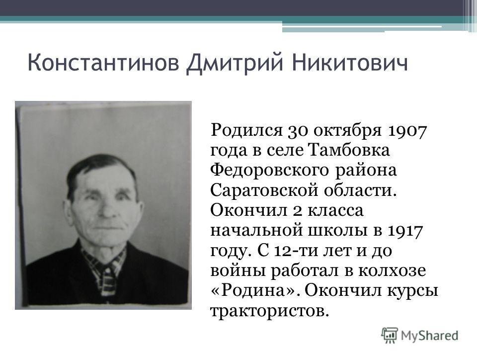 Константинов Дмитрий Никитович Родился 30 октября 1907 года в селе Тамбовка Федоровского района Саратовской области. Окончил 2 класса начальной школы в 1917 году. С 12-ти лет и до войны работал в колхозе «Родина». Окончил курсы трактористов.