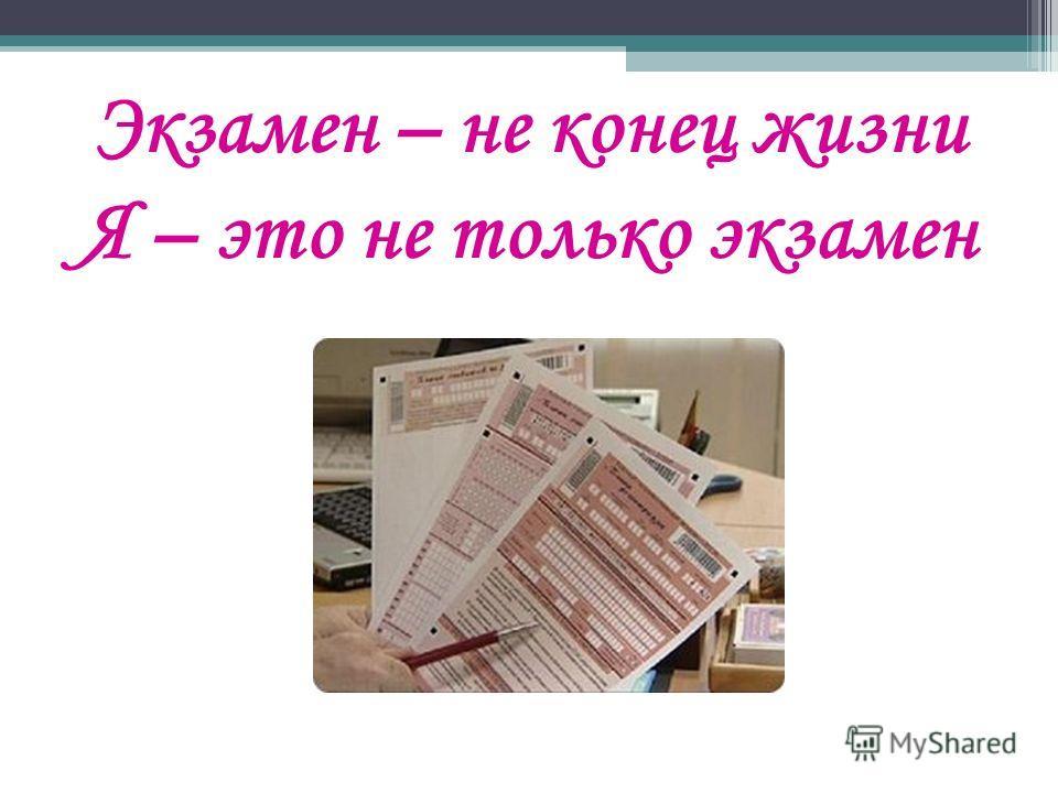 Экзамен – не конец жизни Я – это не только экзамен file:///C:/Users/%D0%AE%D0%BB %D1%8F/Downloads/99s.jpg