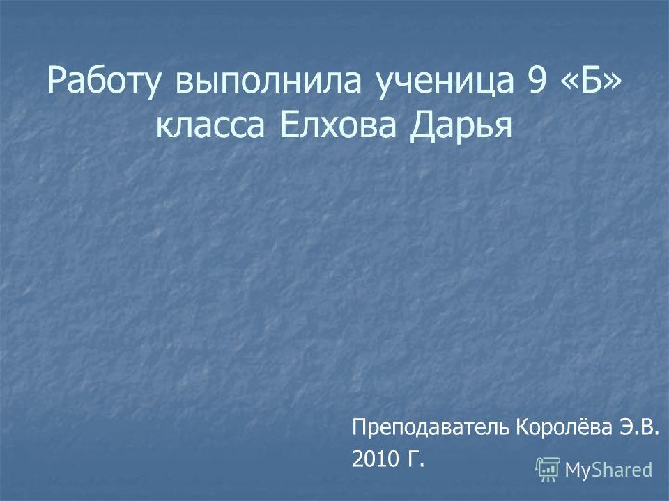 Работу выполнила ученица 9 «Б» класса Елхова Дарья Преподаватель Королёва Э.В. 2010 Г.