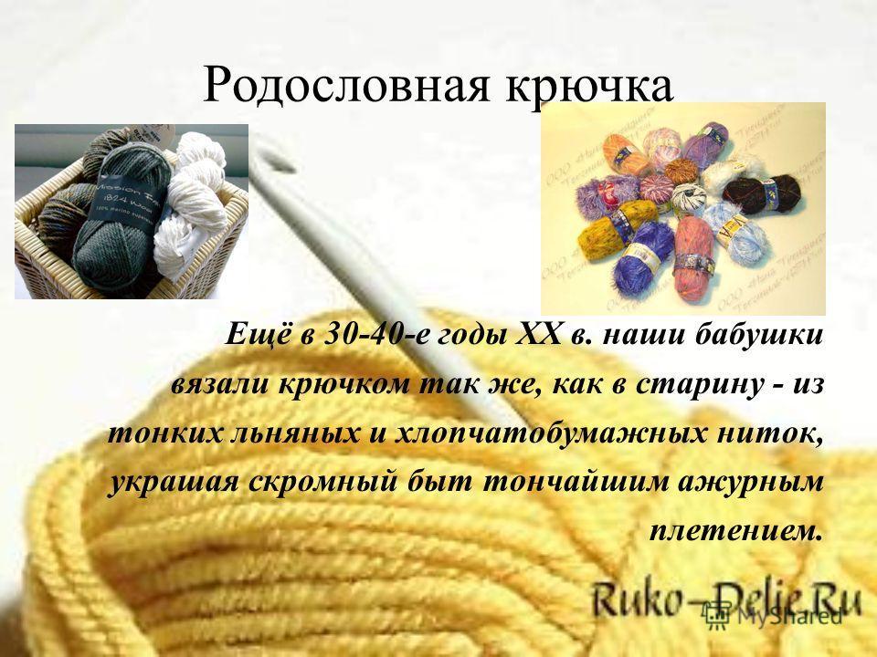 Родословная крючка Ещё в 30-40-е годы XX в. наши бабушки вязали крючком так же, как в старину - из тонких льняных и хлопчатобумажных ниток, украшая скромный быт тончайшим ажурным плетением.