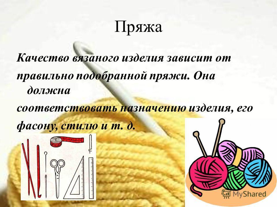 Пряжа Качество вязаного изделия зависит от правильно подобранной пряжи. Она должна соответствовать назначению изделия, его фасону, стилю и т. д.