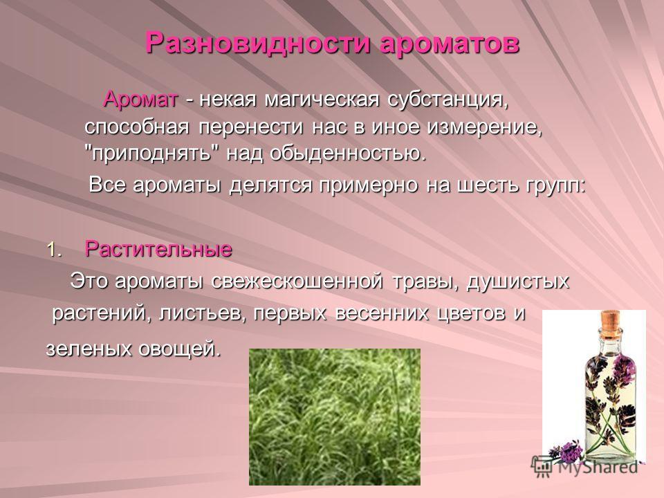 Разновидности ароматов Аромат - некая магическая субстанция, способная перенести нас в иное измерение,