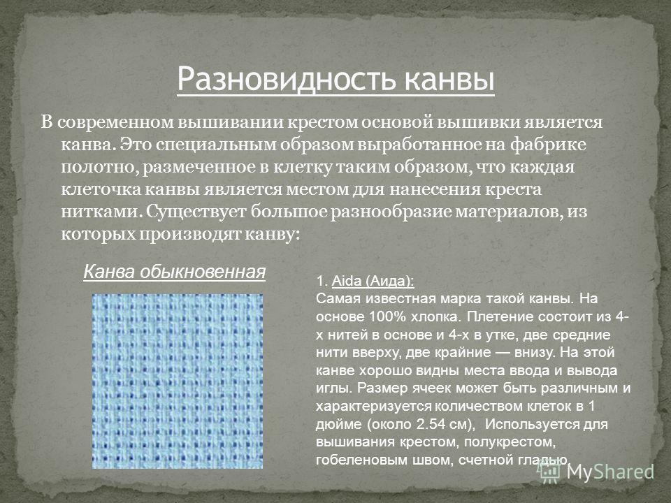 В современном вышивании крестом основой вышивки является канва. Это специальным образом выработанное на фабрике полотно, размеченное в клетку таким образом, что каждая клеточка канвы является местом для нанесения креста нитками. Существует большое ра