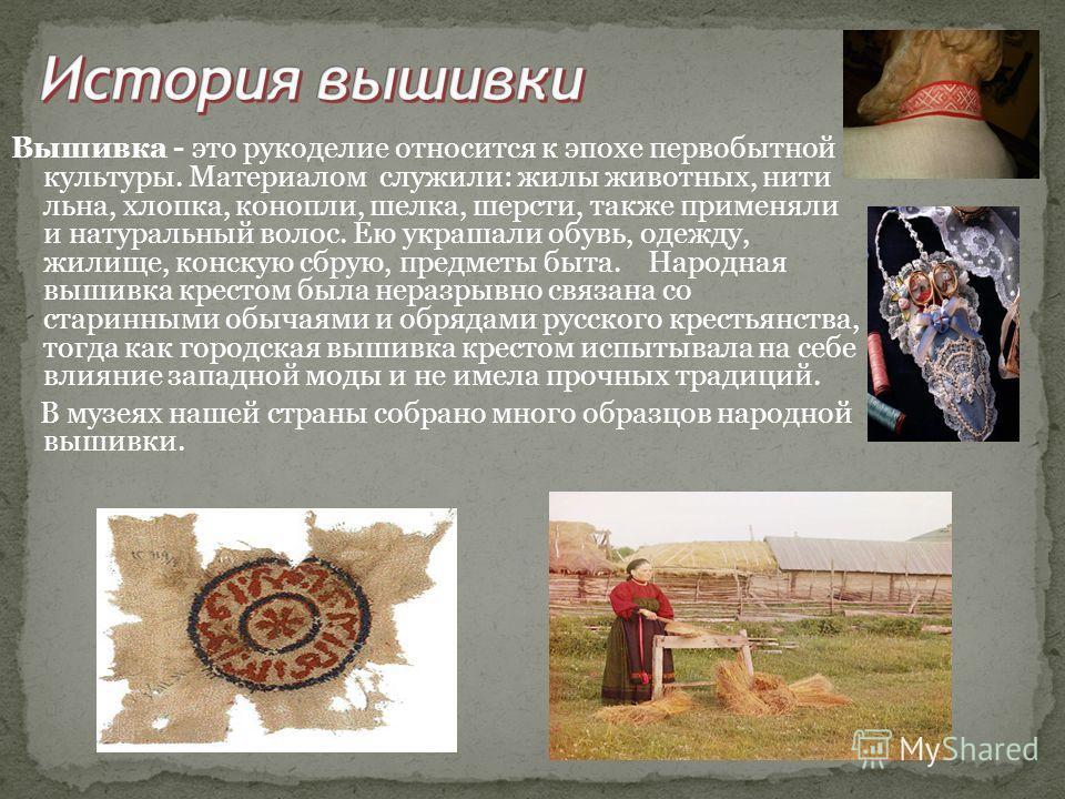 Вышивка - это рукоделие относится к эпохе первобытной культуры. Материалом служили: жилы животных, нити льна, хлопка, конопли, шелка, шерсти, также применяли и натуральный волос. Ею украшали обувь, одежду, жилище, конскую сбрую, предметы быта. Народн