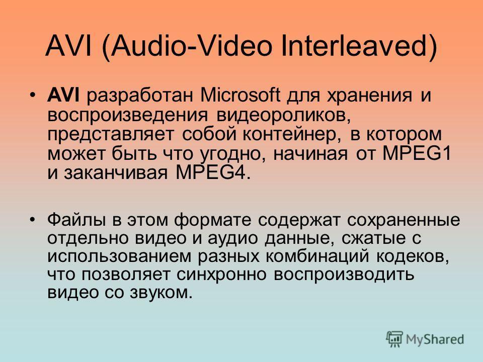 AVI (Audio-Video Interleaved) AVI разработан Microsoft для хранения и воспроизведения видеороликов, представляет собой контейнер, в котором может быть что угодно, начиная от MPEG1 и заканчивая MPEG4. Файлы в этом формате содержат сохраненные отдельно