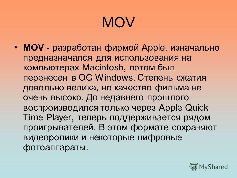 MOV MOV - разработан фирмой Apple, изначально предназначался для использования на компьютерах Macintosh, потом был перенесен в ОС Windows. Степень сжатия довольно велика, но качество фильма не очень высоко. До недавнего прошлого воспроизводился тольк