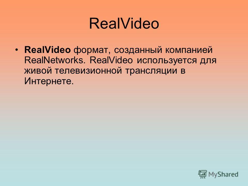 RealVideo RealVideo формат, созданный компанией RealNetworks. RealVideo используется для живой телевизионной трансляции в Интернете.