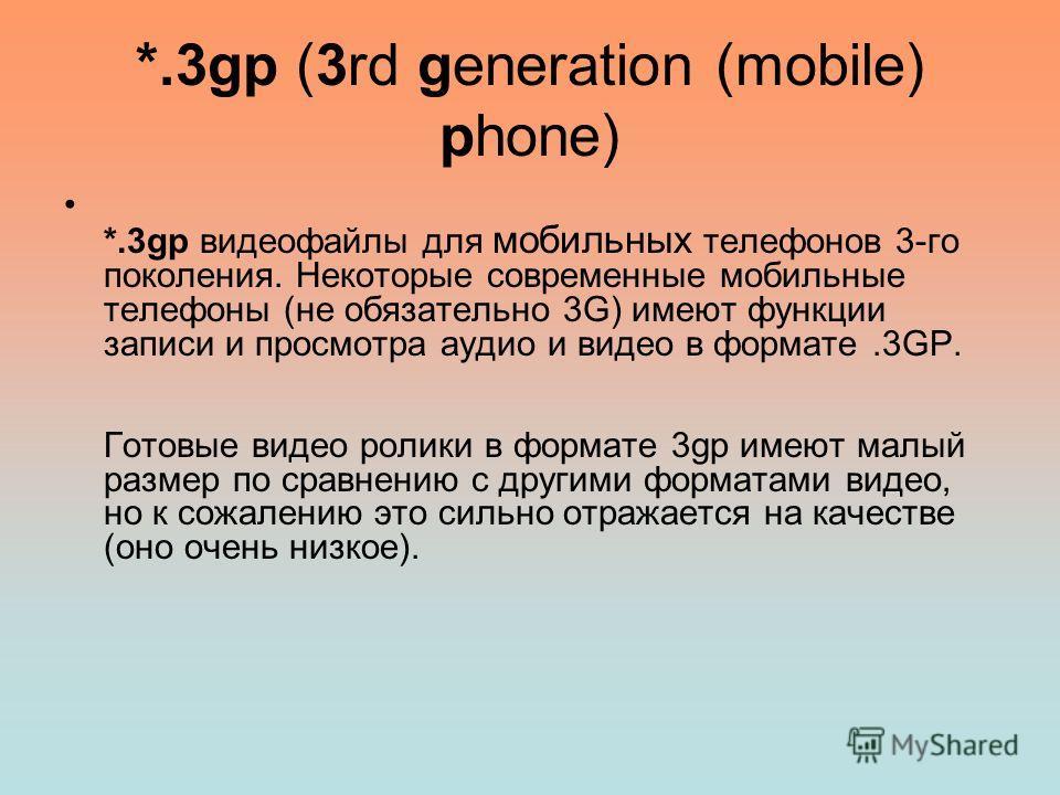 *.3gp (3rd generation (mobile) phone) *.3gp видеофайлы для мобильных телефонов 3-го поколения. Некоторые современные мобильные телефоны (не обязательно 3G) имеют функции записи и просмотра аудио и видео в формате.3GP. Готовые видео ролики в формате 3