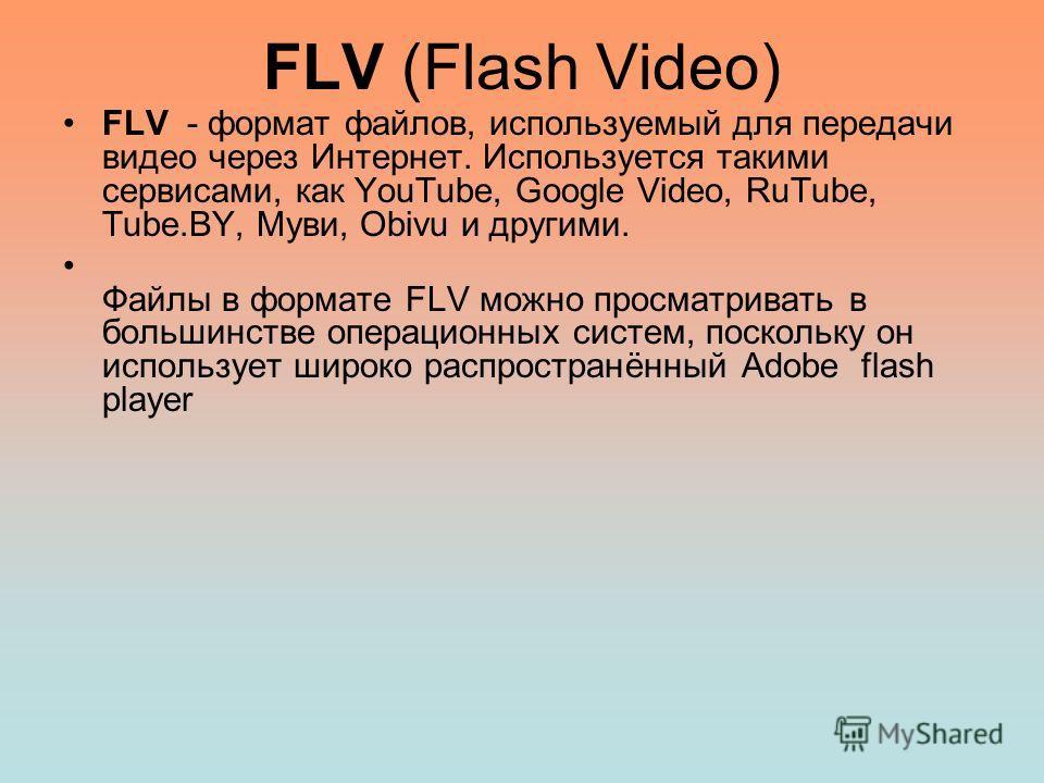 FLV (Flash Video) FLV - формат файлов, используемый для передачи видео через Интернет. Используется такими сервисами, как YouTube, Google Video, RuTube, Tube.BY, Муви, Obivu и другими. Файлы в формате FLV можно просматривать в большинстве операционны