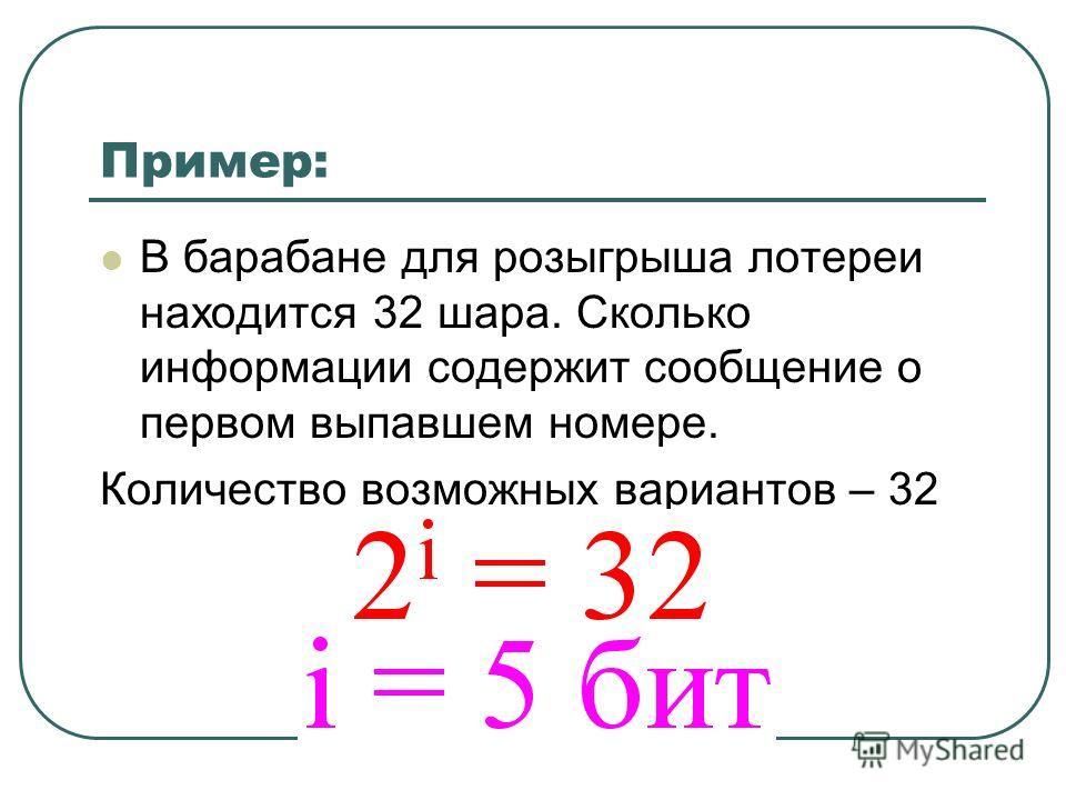 Пример: В барабане для розыгрыша лотереи находится 32 шара. Сколько информации содержит сообщение о первом выпавшем номере. Количество возможных вариантов – 32