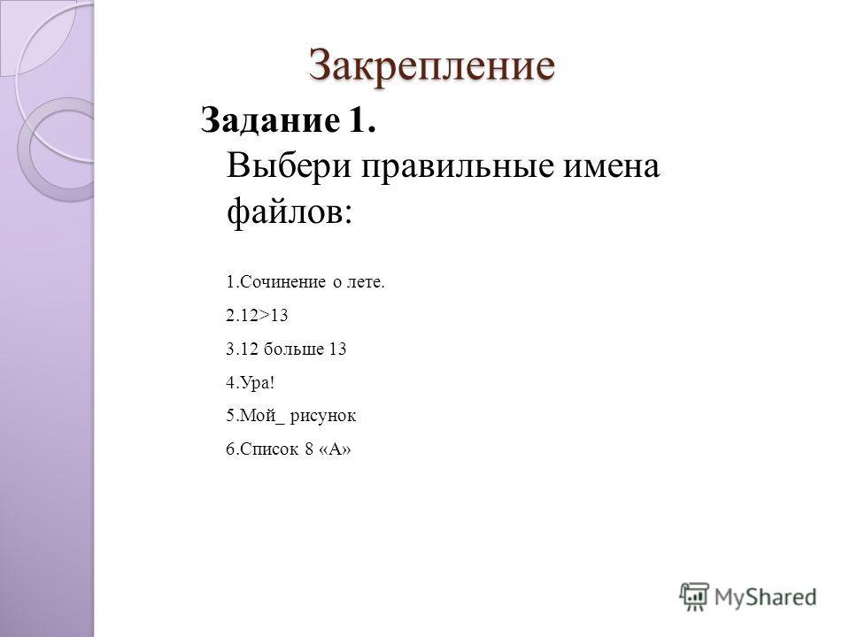 Закрепление Закрепление Задание 1. Выбери правильные имена файлов: 1.Сочинение о лете. 2.12>13 3.12 больше 13 4.Ура! 5.Мой_ рисунок 6.Список 8 «А»