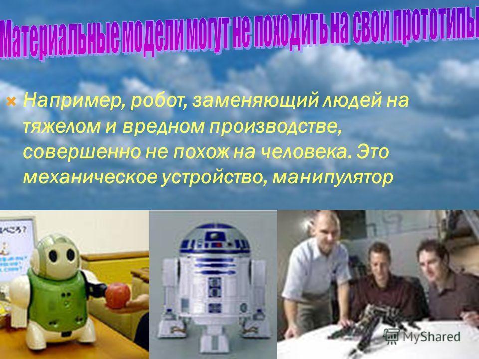 Например, робот, заменяющий людей на тяжелом и вредном производстве, совершенно не похож на человека. Это механическое устройство, манипулятор