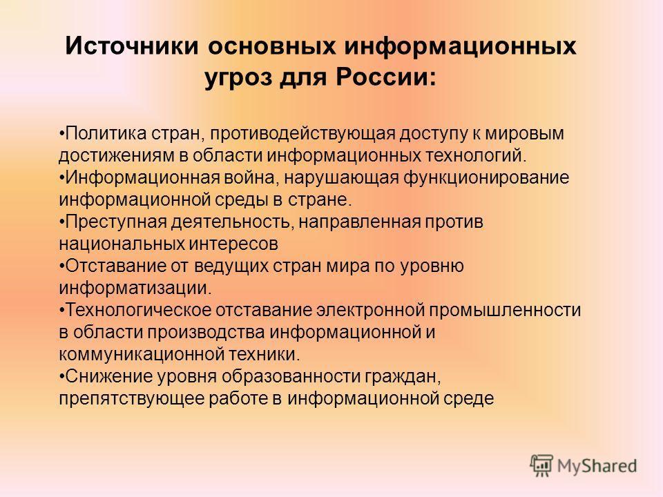 Источники основных информационных угроз для России: Политика стран, противодействующая доступу к мировым достижениям в области информационных технологий. Информационная война, нарушающая функционирование информационной среды в стране. Преступная деят