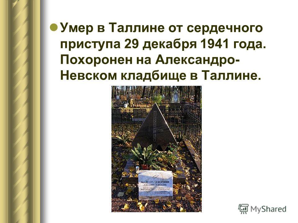 Умер в Таллине от сердечного приступа 29 декабря 1941 года. Похоронен на Александро- Невском кладбище в Таллине.