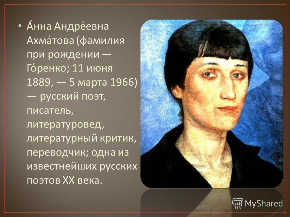 Анна Андреевна Ахматова ( фамилия при рождении Горенко ; 11 июня 1889, 5 марта 1966) русский поэт, писатель, литературовед, литературный критик, переводчик ; одна из известнейших русских поэтов XX века.
