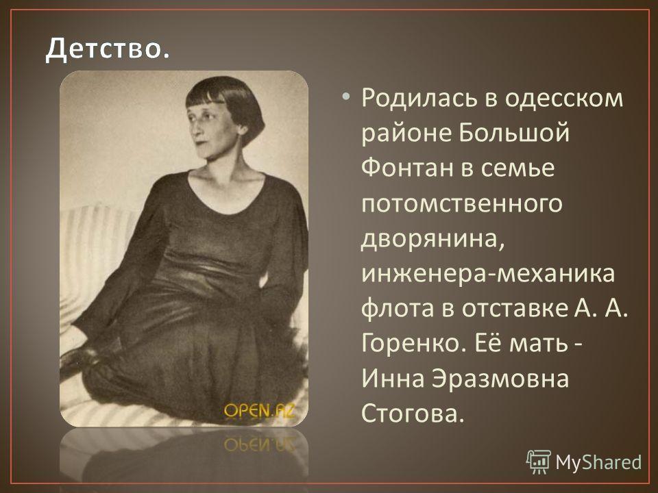Родилась в одесском районе Большой Фонтан в семье потомственного дворянина, инженера - механика флота в отставке А. А. Горенко. Её мать - Инна Эразмовна Стогова.
