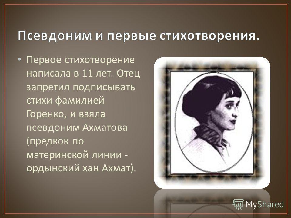 Первое стихотворение написала в 11 лет. Отец запретил подписывать стихи фамилией Горенко, и взяла псевдоним Ахматова ( предкок по материнской линии - ордынский хан Ахмат ).