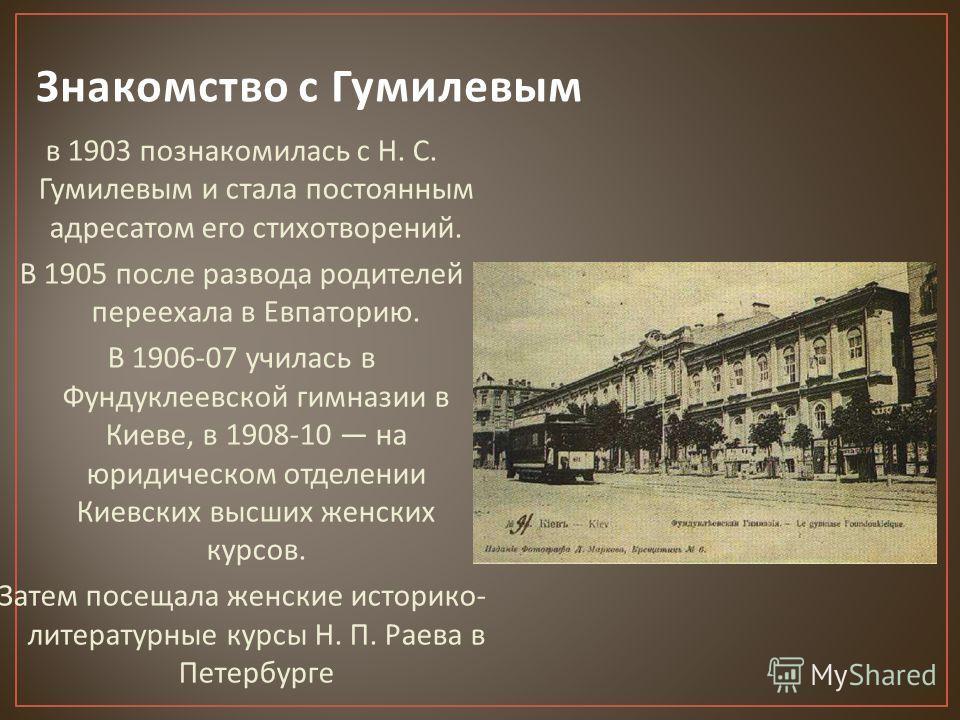 в 1903 познакомилась с Н. С. Гумилевым и стала постоянным адресатом его стихотворений. В 1905 после развода родителей переехала в Евпаторию. В 1906-07 училась в Фундуклеевской гимназии в Киеве, в 1908-10 на юридическом отделении Киевских высших женск