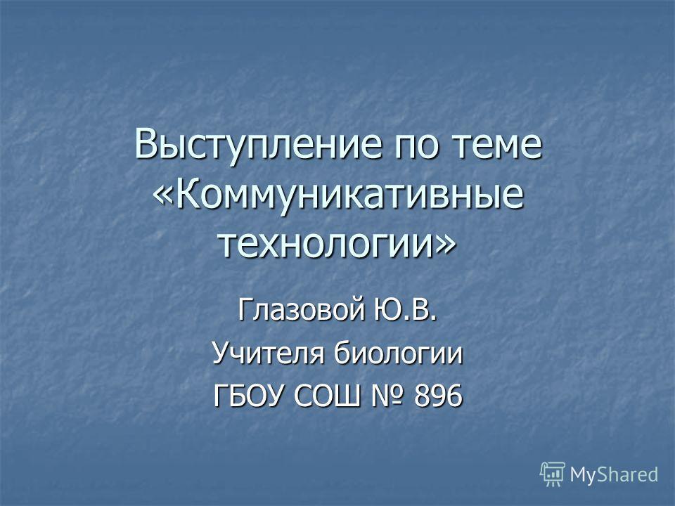Выступление по теме «Коммуникативные технологии» Глазовой Ю.В. Учителя биологии ГБОУ СОШ 896