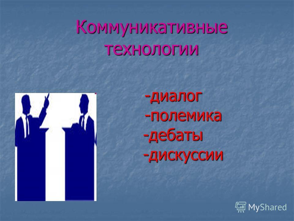 Коммуникативные технологии -диалог -полемика -полемика-дебаты -дискуссии -дискуссии