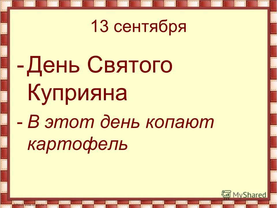 13 сентября -День Святого Куприяна -В этот день копают картофель