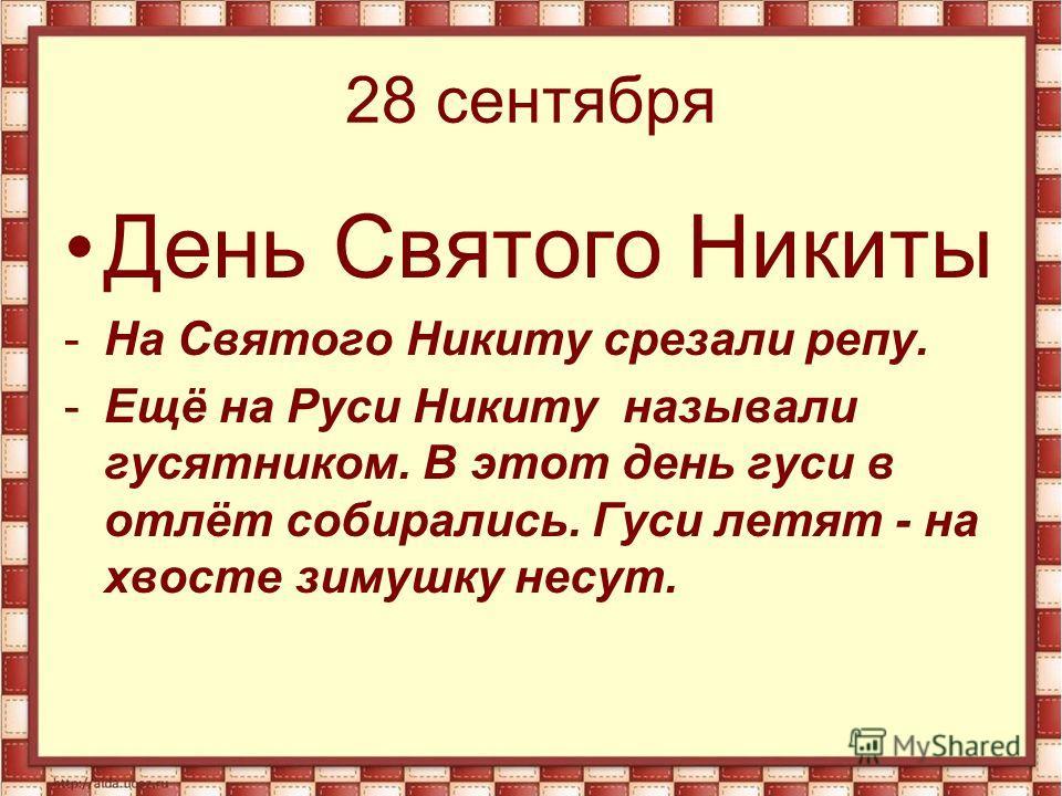 28 сентября День Святого Никиты -На Святого Никиту срезали репу. -Ещё на Руси Никиту называли гусятником. В этот день гуси в отлёт собирались. Гуси летят - на хвосте зимушку несут.