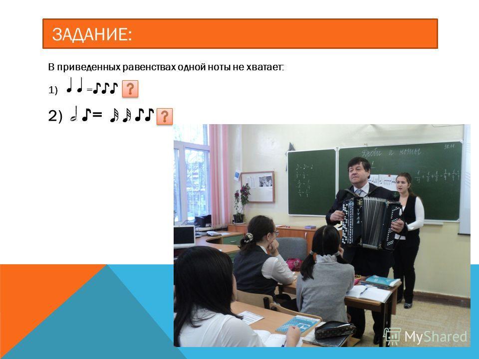 ЗАДАНИЕ: В приведенных равенствах одной ноты не хватает: 1) = 2) =