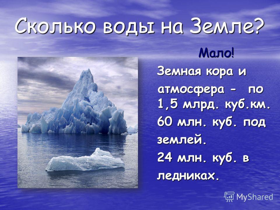 Сколько воды на Земле? Мало! Земная кора и атмосфера - по 1,5 млрд. куб.км. 60 млн. куб. под землей. 24 млн. куб. в ледниках.