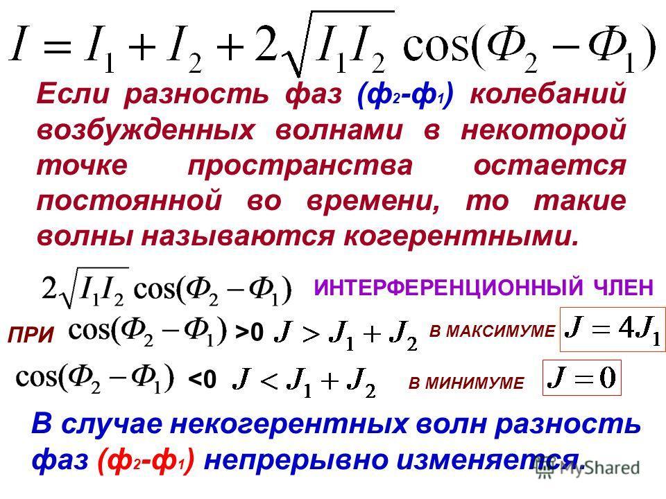 Если разность фаз (ф 2 -ф 1 ) колебаний возбужденных волнами в некоторой точке пространства остается постоянной во времени, то такие волны называются когерентными. В случае некогерентных волн разность фаз (ф 2 -ф 1 ) непрерывно изменяется. ИНТЕРФЕРЕН