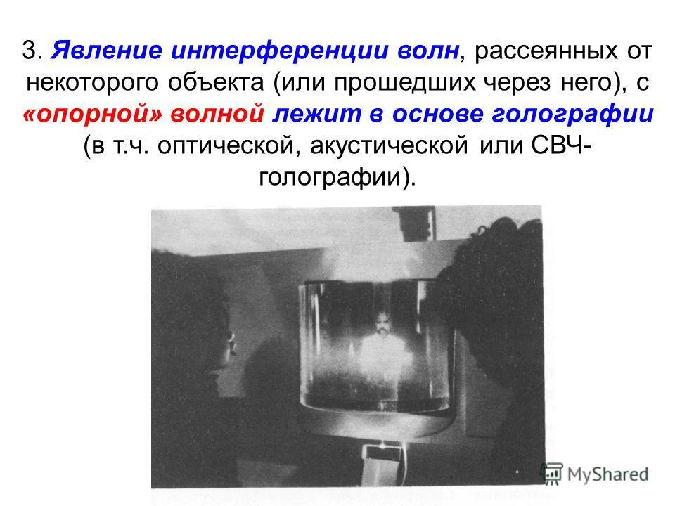 3. Явление интерференции волн, рассеянных от некоторого объекта (или прошедших через него), с «опорной» волной лежит в основе голографии (в т.ч. оптической, акустической или СВЧ- голографии).