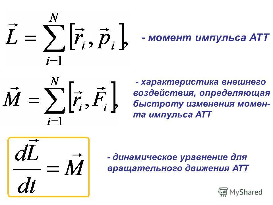 - момент импульса АТТ - характеристика внешнего воздействия, определяющая быстроту изменения момен- та импульса АТТ - динамическое уравнение для вращательного движения АТТ