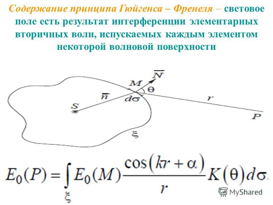 Содержание принципа Гюйгенса – Френеля – световое поле есть результат интерференции элементарных вторичных волн, испускаемых каждым элементом некоторой волновой поверхности