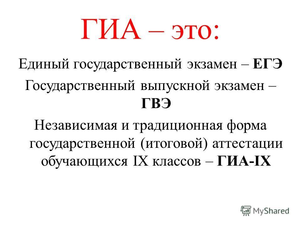 ГИА – это: Единый государственный экзамен – ЕГЭ Государственный выпускной экзамен – ГВЭ Независимая и традиционная форма государственной (итоговой) аттестации обучающихся IX классов – ГИА-IX