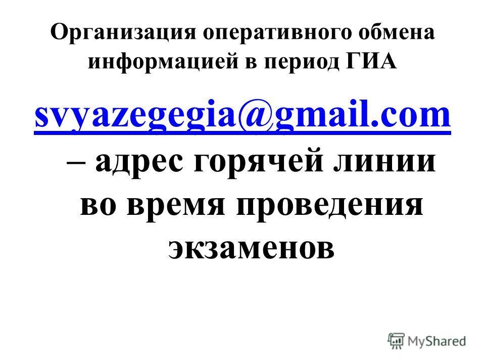 Организация оперативного обмена информацией в период ГИА svyazegegia@gmail.com svyazegegia@gmail.com – адрес горячей линии во время проведения экзаменов