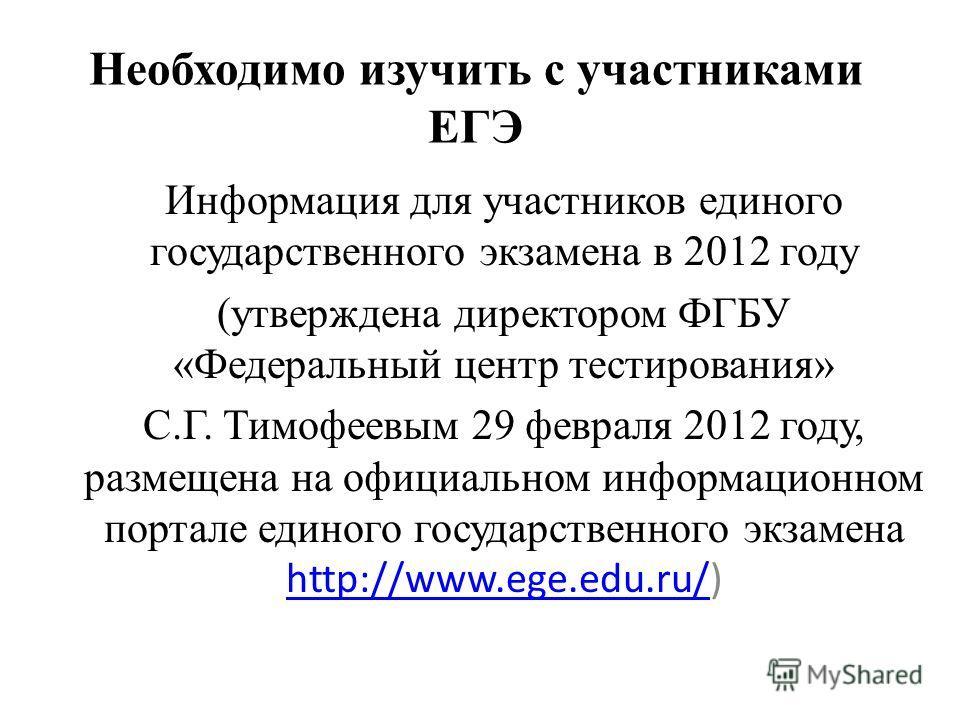 Необходимо изучить с участниками ЕГЭ Информация для участников единого государственного экзамена в 2012 году (утверждена директором ФГБУ «Федеральный центр тестирования» С.Г. Тимофеевым 29 февраля 2012 году, размещена на официальном информационном по