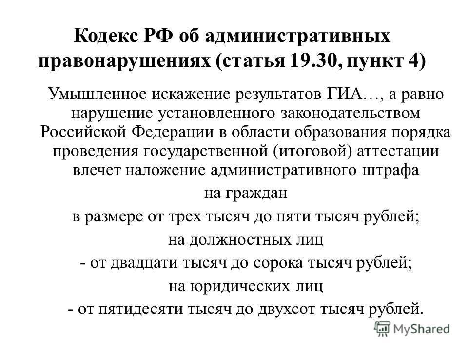 Кодекс РФ об административных правонарушениях (статья 19.30, пункт 4) Умышленное искажение результатов ГИА…, а равно нарушение установленного законодательством Российской Федерации в области образования порядка проведения государственной (итоговой) а