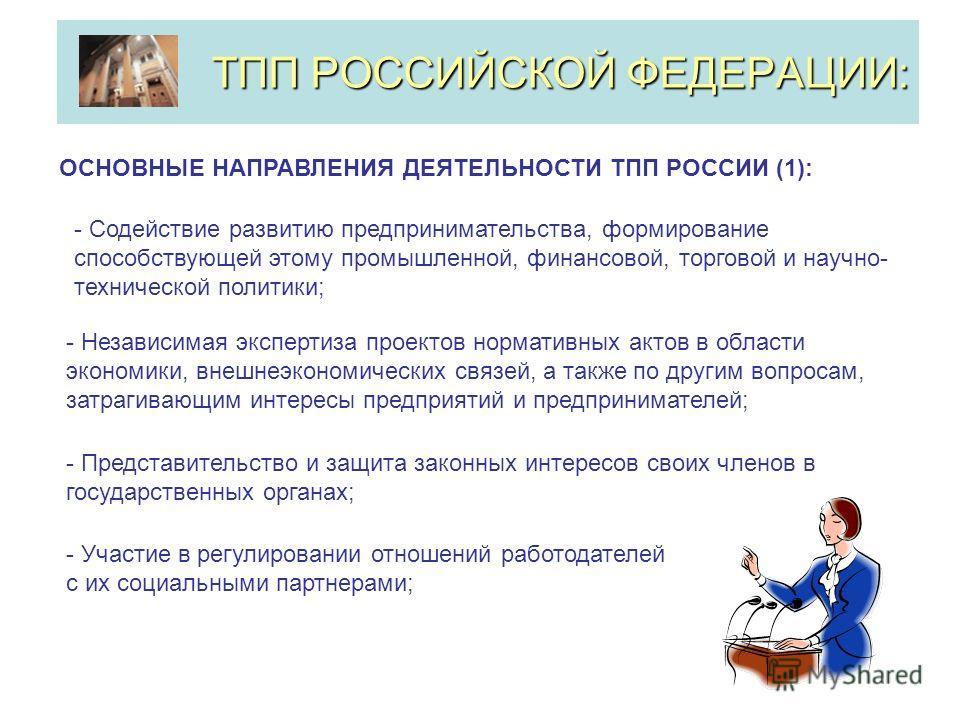 ТПП РОССИЙСКОЙ ФЕДЕРАЦИИ: ОСНОВНЫЕ НАПРАВЛЕНИЯ ДЕЯТЕЛЬНОСТИ ТПП РОССИИ (1): - Содействие развитию предпринимательства, формирование способствующей этому промышленной, финансовой, торговой и научно- технической политики; - Участие в регулировании отно