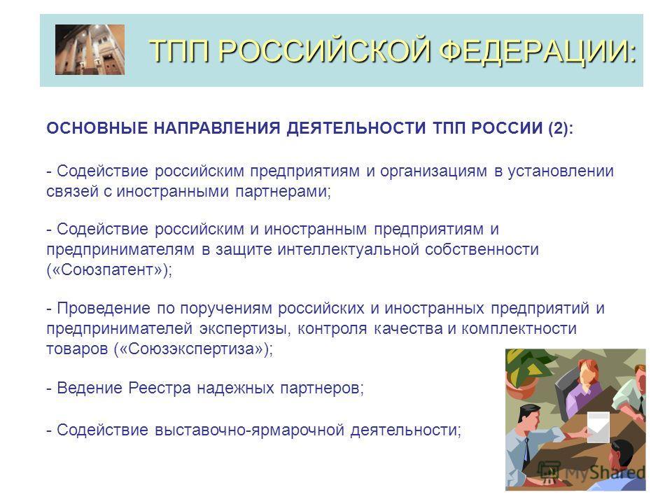 ТПП РОССИЙСКОЙ ФЕДЕРАЦИИ: ОСНОВНЫЕ НАПРАВЛЕНИЯ ДЕЯТЕЛЬНОСТИ ТПП РОССИИ (2): - Содействие российским предприятиям и организациям в установлении связей с иностранными партнерами; - Содействие российским и иностранным предприятиям и предпринимателям в з