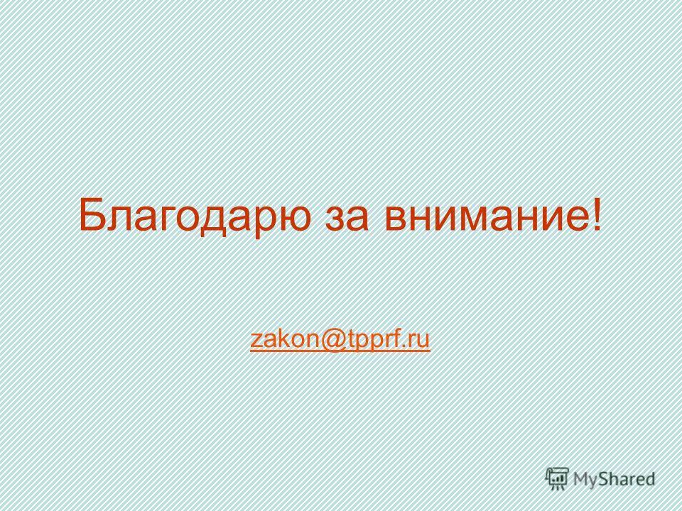 Благодарю за внимание! zakon@tpprf.ru