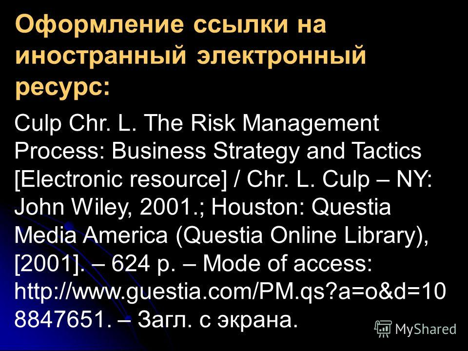 Оформление ссылки на иностранный электронный ресурс: Culp Chr. L. The Risk Management Process: Business Strategy and Tactics [Electronic resource] / Chr. L. Culp – NY: John Wiley, 2001.; Houston: Questia Media America (Questia Online Library), [2001]