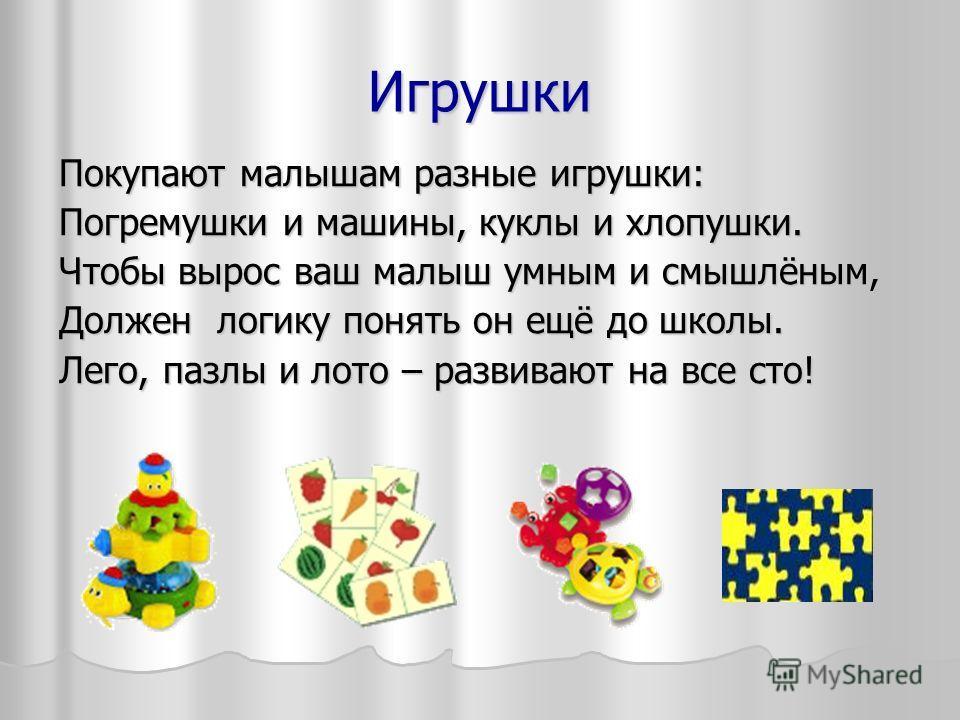 Игрушки Покупают малышам разные игрушки: Погремушки и машины, куклы и хлопушки. Чтобы вырос ваш малыш умным и смышлёным, Должен логику понять он ещё до школы. Лего, пазлы и лото – развивают на все сто!