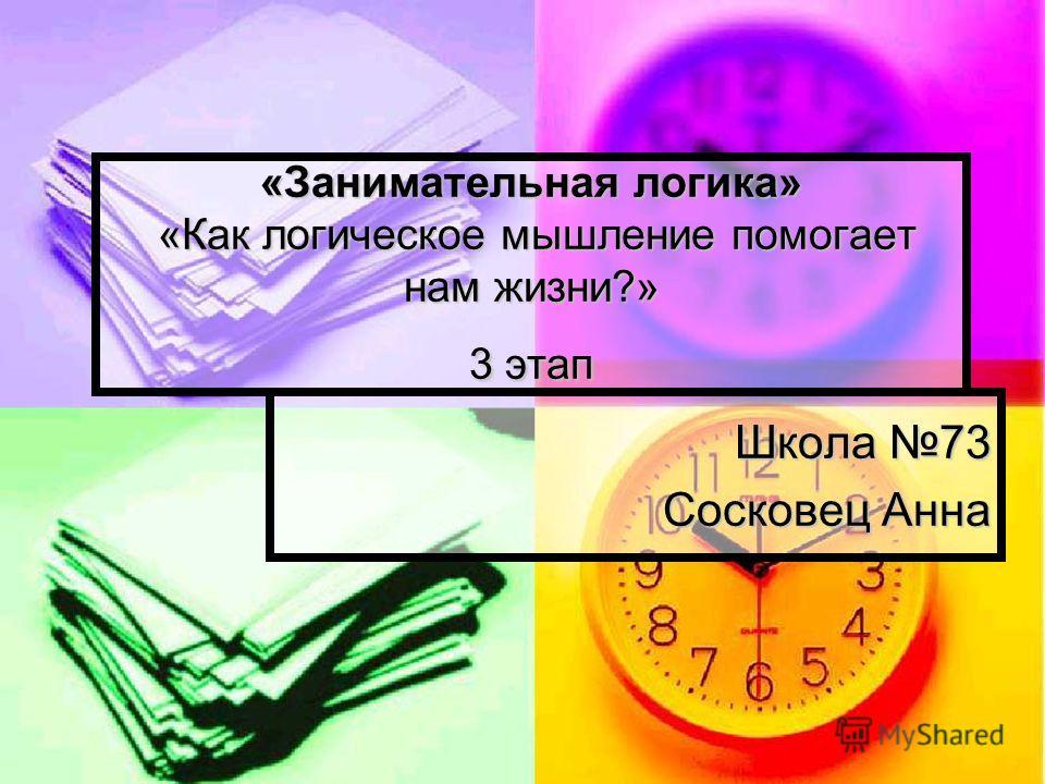«Занимательная логика» «Как логическое мышление помогает нам жизни?» 3 этап Школа 73 Сосковец Анна
