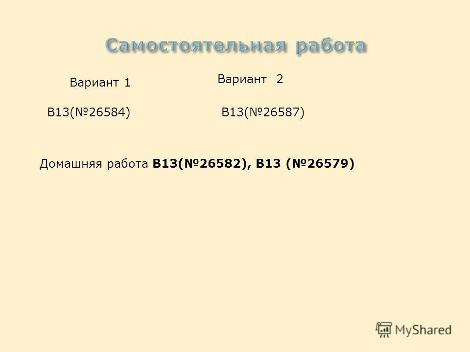 Вариант 1 Вариант 2 В13(26584)В13(26587) Домашняя работа В13(26582), В13 (26579)