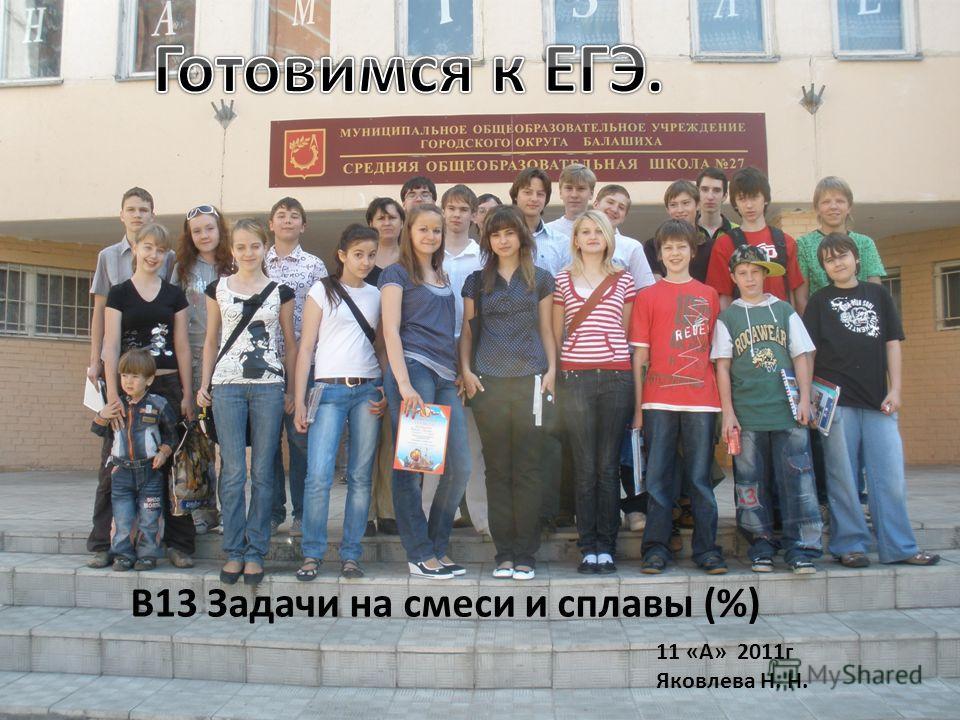 В13 Задачи на смеси и сплавы (%) 11 «А» 2011г Яковлева Н. Н.